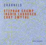Stephan Crump, Cory Smythe + Ingrid Laubrock's new release Channels