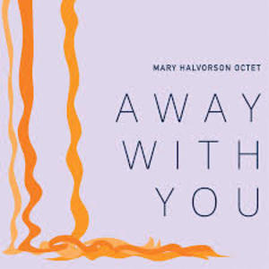 Mary Halvorson Octet - Away With You - Firehouse 12 Records